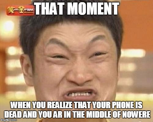 Impossibru Guy Original Meme | THAT MOMENT WHEN YOU REALIZE THAT YOUR PHONE IS DEAD AND YOU AR IN THE MIDDLE OF NOWERE | image tagged in memes,impossibru guy original | made w/ Imgflip meme maker