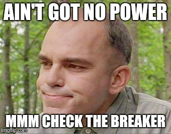 Sling blade Karl  | AIN'T GOT NO POWER MMM CHECK THE BREAKER | image tagged in sling blade karl | made w/ Imgflip meme maker