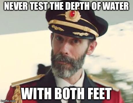 Captain Obvious | NEVER TEST THE DEPTH OF WATER WITH BOTH FEET | image tagged in captain obvious | made w/ Imgflip meme maker