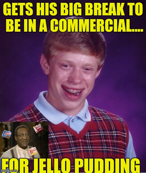 Bad Luck Brian Meme | GETS HIS BIG BREAK TO BE IN A COMMERCIAL.... FOR JELLO PUDDING | image tagged in memes,bad luck brian | made w/ Imgflip meme maker