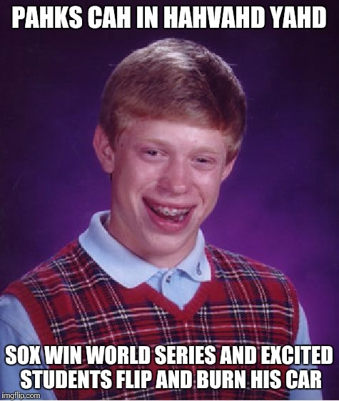 Bad Luck Brian Meme | PAHKS CAH IN HAHVAHD YAHD SOX WIN WORLD SERIES AND EXCITED STUDENTS FLIP AND BURN HIS CAR | image tagged in memes,bad luck brian | made w/ Imgflip meme maker