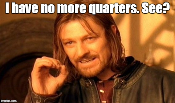 One Does Not Simply Meme | I have no more quarters. See? | image tagged in memes,one does not simply | made w/ Imgflip meme maker