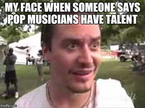 MY FACE WHEN SOMEONE SAYS POP MUSICIANS HAVE TALENT | image tagged in mike patton wolfmother | made w/ Imgflip meme maker