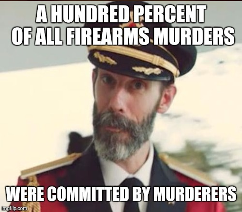 A HUNDRED PERCENT OF ALL FIREARMS MURDERS WERE COMMITTED BY MURDERERS | made w/ Imgflip meme maker