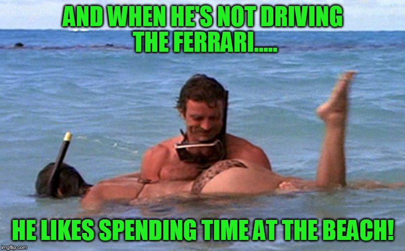 AND WHEN HE'S NOT DRIVING THE FERRARI..... HE LIKES SPENDING TIME AT THE BEACH! | made w/ Imgflip meme maker