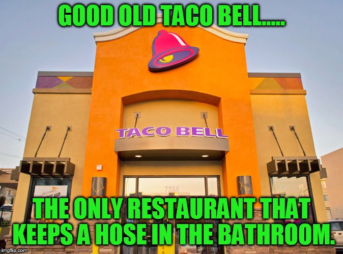 GOOD OLD TACO BELL..... THE ONLY RESTAURANT THAT KEEPS A HOSE IN THE BATHROOM. | made w/ Imgflip meme maker