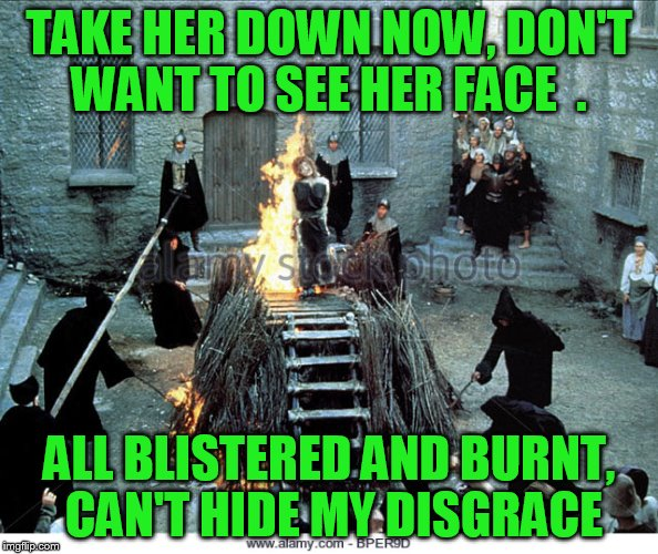 TAKE HER DOWN NOW, DON'T WANT TO SEE HER FACE  . ALL BLISTERED AND BURNT, CAN'T HIDE MY DISGRACE | made w/ Imgflip meme maker