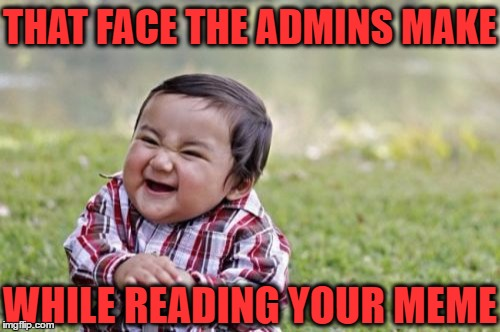 Evil Toddler Meme | THAT FACE THE ADMINS MAKE WHILE READING YOUR MEME | image tagged in memes,evil toddler | made w/ Imgflip meme maker