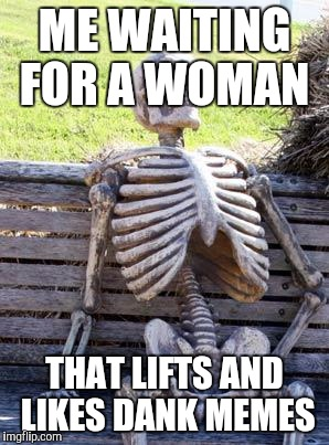 Waiting Skeleton Meme | ME WAITING FOR A WOMAN THAT LIFTS AND LIKES DANK MEMES | image tagged in memes,waiting skeleton | made w/ Imgflip meme maker