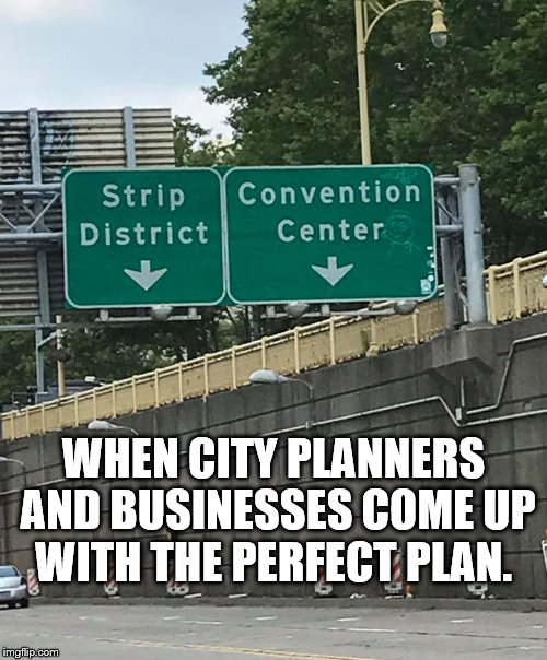 City Planners | WHEN CITY PLANNERS AND BUSINESSES COME UP WITH THE PERFECT PLAN. | image tagged in strip | made w/ Imgflip meme maker