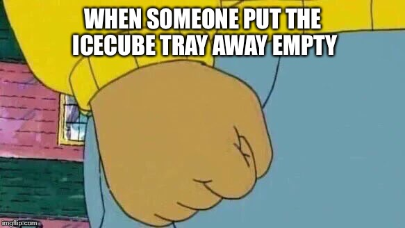Arthur Fist Meme | WHEN SOMEONE PUT THE ICECUBE TRAY AWAY EMPTY | image tagged in memes,arthur fist | made w/ Imgflip meme maker