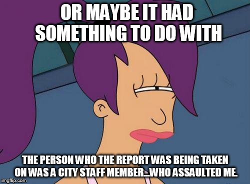 OR MAYBE IT HAD SOMETHING TO DO WITH THE PERSON WHO THE REPORT WAS BEING TAKEN ON WAS A CITY STAFF MEMBER...WHO ASSAULTED ME. | made w/ Imgflip meme maker
