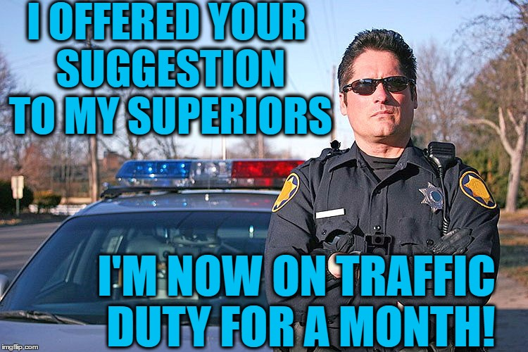 police | I OFFERED YOUR SUGGESTION TO MY SUPERIORS I'M NOW ON TRAFFIC DUTY FOR A MONTH! | image tagged in police | made w/ Imgflip meme maker