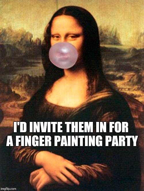So Many Homeless People In My Neighborhood ! | I'D INVITE THEM IN FOR A FINGER PAINTING PARTY | image tagged in memes | made w/ Imgflip meme maker