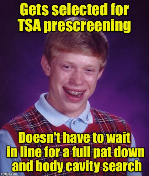 Bad Luck Brian Meme | Gets selected for TSA prescreening Doesn't have to wait in line for a full pat down  and body cavity search | image tagged in memes,bad luck brian | made w/ Imgflip meme maker