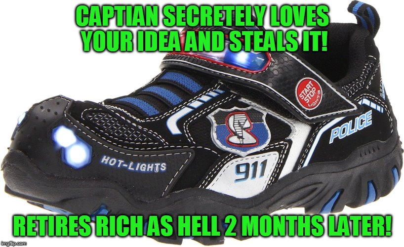 CAPTIAN SECRETELY LOVES YOUR IDEA AND STEALS IT! RETIRES RICH AS HELL 2 MONTHS LATER! | made w/ Imgflip meme maker