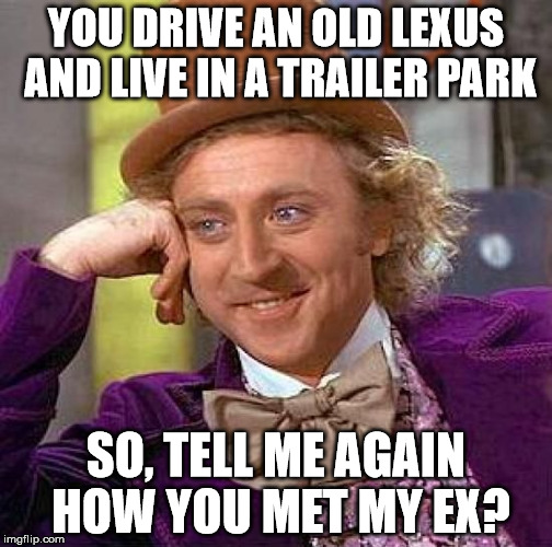 That cheating whore... | YOU DRIVE AN OLD LEXUS AND LIVE IN A TRAILER PARK SO, TELL ME AGAIN HOW YOU MET MY EX? | image tagged in memes,creepy condescending wonka,trailer trash,cheating,whore | made w/ Imgflip meme maker