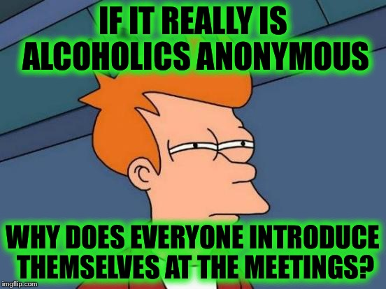 Stay Anonymous, tell us who you are. | IF IT REALLY IS ALCOHOLICS ANONYMOUS WHY DOES EVERYONE INTRODUCE THEMSELVES AT THE MEETINGS? | image tagged in memes,futurama fry,funny | made w/ Imgflip meme maker