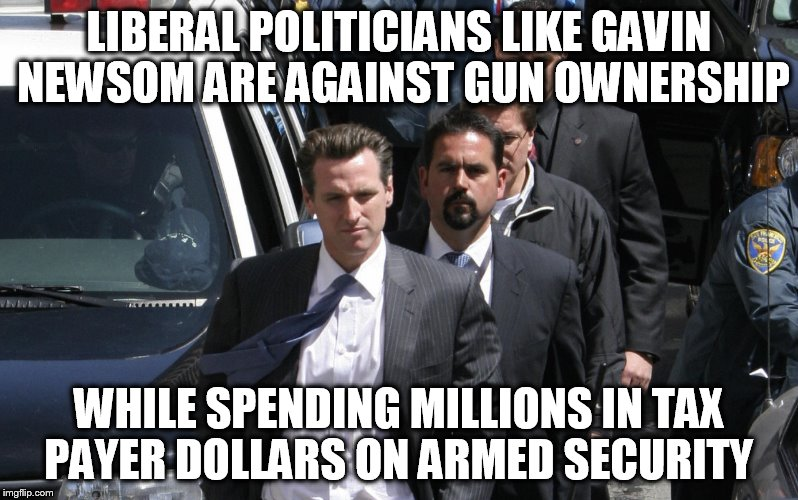 Gavin Newsom | LIBERAL POLITICIANS LIKE GAVIN NEWSOM ARE AGAINST GUN OWNERSHIP WHILE SPENDING MILLIONS IN TAX PAYER DOLLARS ON ARMED SECURITY | image tagged in gun control,politicians,gavin newsom,armed,memes,stupid liberals | made w/ Imgflip meme maker