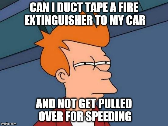 Futurama Fry Meme | CAN I DUCT TAPE A FIRE EXTINGUISHER TO MY CAR AND NOT GET PULLED OVER FOR SPEEDING | image tagged in memes,futurama fry | made w/ Imgflip meme maker