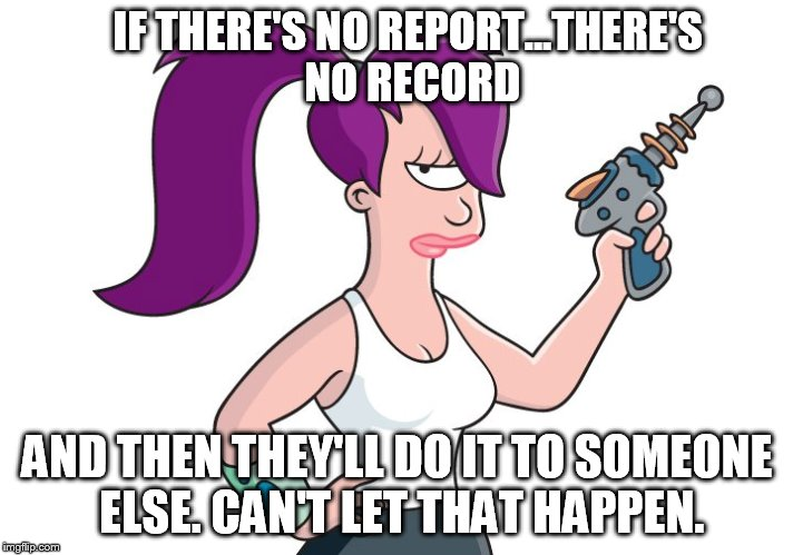 IF THERE'S NO REPORT...THERE'S NO RECORD AND THEN THEY'LL DO IT TO SOMEONE ELSE. CAN'T LET THAT HAPPEN. | made w/ Imgflip meme maker