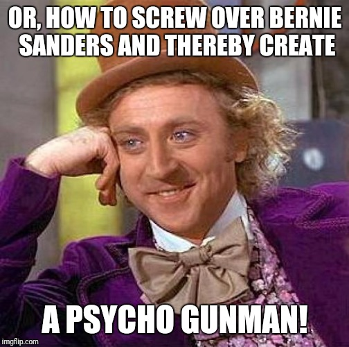 Creepy Condescending Wonka Meme | OR, HOW TO SCREW OVER BERNIE SANDERS AND THEREBY CREATE A PSYCHO GUNMAN! | image tagged in memes,creepy condescending wonka | made w/ Imgflip meme maker