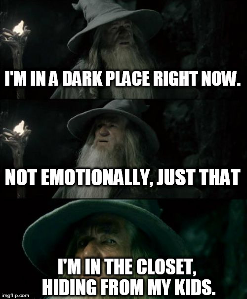 Confused Gandalf Meme | I'M IN A DARK PLACE RIGHT NOW. NOT EMOTIONALLY, JUST THAT I'M IN THE CLOSET, HIDING FROM MY KIDS. | image tagged in memes,confused gandalf | made w/ Imgflip meme maker
