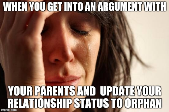 First World Problems Meme | WHEN YOU GET INTO AN ARGUMENT WITH YOUR PARENTS AND  UPDATE YOUR RELATIONSHIP STATUS TO ORPHAN | image tagged in memes,first world problems | made w/ Imgflip meme maker