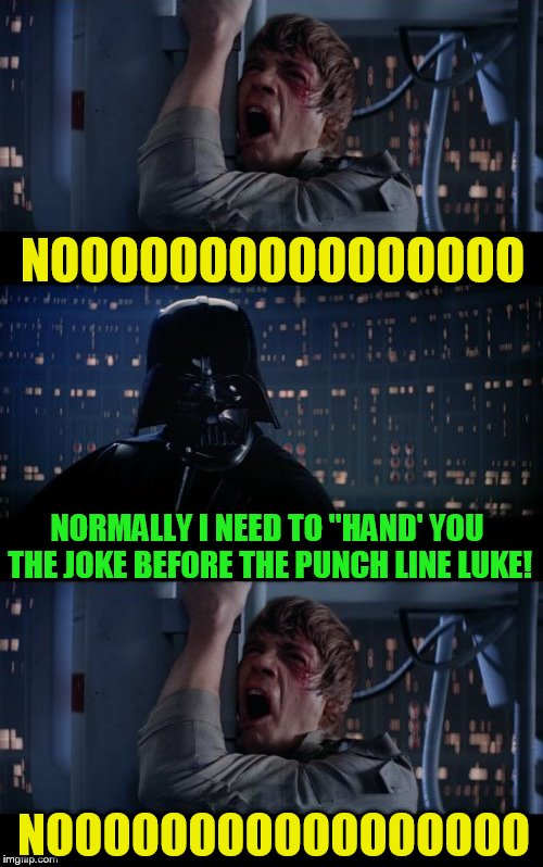 Evilmandoevil made me do it! Or at least inspired it lol | NOOOOOOOOOOOOOOOO NORMALLY I NEED TO ''HAND' YOU THE JOKE BEFORE THE PUNCH LINE LUKE! NOOOOOOOOOOOOOOOOO | image tagged in memes,star wars no,evilmandoevil,jokes,punch line,funny memes | made w/ Imgflip meme maker