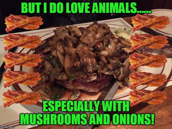 BUT I DO LOVE ANIMALS...... ESPECIALLY WITH MUSHROOMS AND ONIONS! | made w/ Imgflip meme maker
