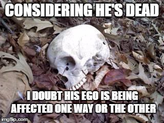 CONSIDERING HE'S DEAD I DOUBT HIS EGO IS BEING AFFECTED ONE WAY OR THE OTHER | made w/ Imgflip meme maker