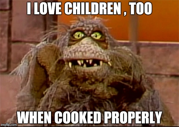 Scred | I LOVE CHILDREN , TOO WHEN COOKED PROPERLY | image tagged in scred | made w/ Imgflip meme maker