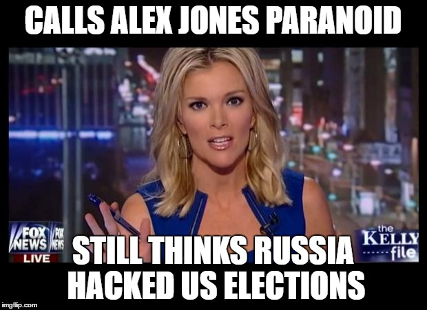 Megyn Kelly Essentially | CALLS ALEX JONES PARANOID STILL THINKS RUSSIA HACKED US ELECTIONS | image tagged in megyn kelly essentially | made w/ Imgflip meme maker