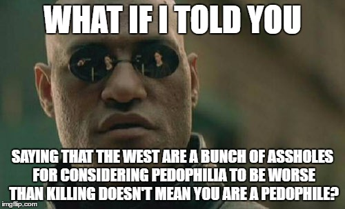 Matrix Morpheus | WHAT IF I TOLD YOU SAYING THAT THE WEST ARE A BUNCH OF ASSHOLES FOR CONSIDERING PEDOPHILIA TO BE WORSE THAN KILLING DOESN'T MEAN YOU ARE A P | image tagged in memes,matrix morpheus,pedophile,pedophiles,pedophilia,western world | made w/ Imgflip meme maker