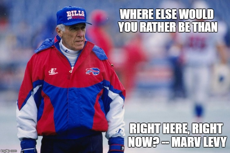 Where else would you rather be, than right here, right now? -- Marv Levy | WHERE ELSE WOULD YOU RATHER BE THAN RIGHT HERE, RIGHT NOW? -- MARV LEVY | image tagged in marv levy,quotes,buffalo bills,inspirational | made w/ Imgflip meme maker