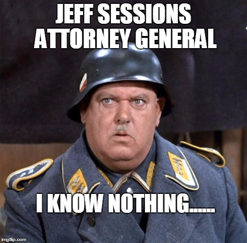 Sgt. Schultz | JEFF SESSIONS ATTORNEY GENERAL I KNOW NOTHING...... | image tagged in sgt schultz | made w/ Imgflip meme maker