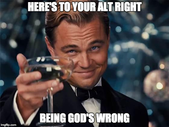 wolf of wall street |  HERE'S TO YOUR ALT RIGHT; BEING GOD'S WRONG | image tagged in wolf of wall street | made w/ Imgflip meme maker