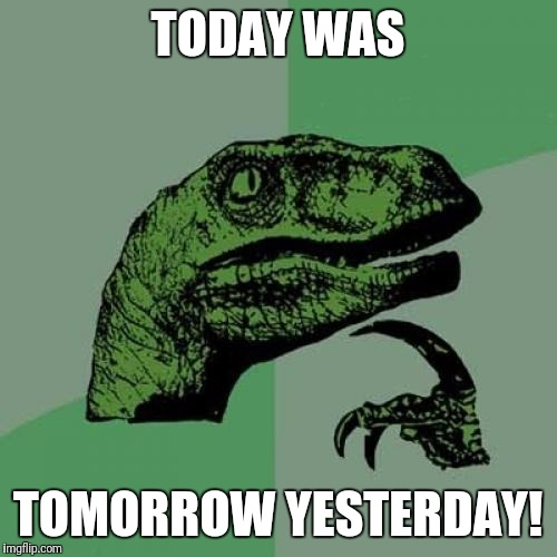 Let's thank Ozzy Osbourne for this gem! | TODAY WAS TOMORROW YESTERDAY! | image tagged in memes,philosoraptor,ozzy osbourne,thank god for the bomb | made w/ Imgflip meme maker