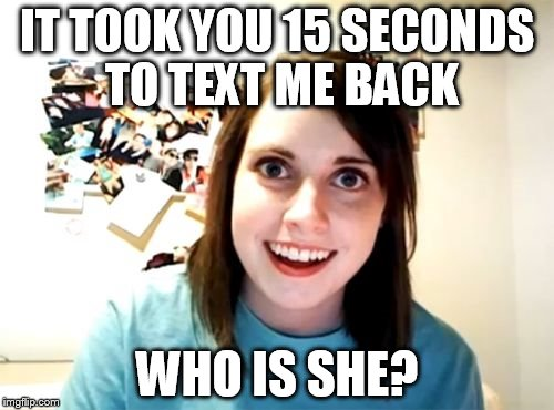 Overly Attached Girlfriend Meme | IT TOOK YOU 15 SECONDS TO TEXT ME BACK WHO IS SHE? | image tagged in memes,overly attached girlfriend | made w/ Imgflip meme maker