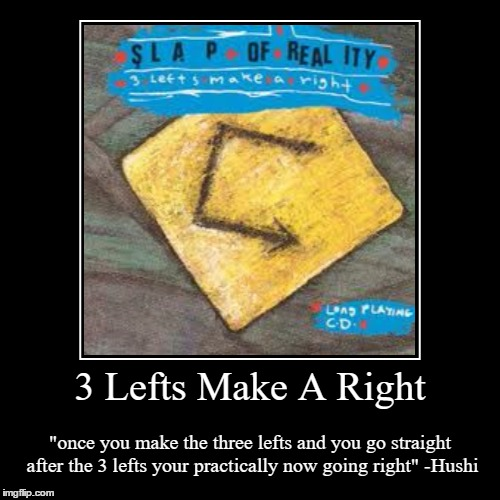 "3 Lefts Make A Right | 3 Lefts Make A Right | ""once you make the three lefts and you go straight after the 3 lefts your practically now going right"" -Hushi 