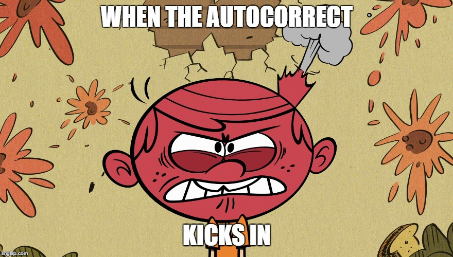 So true | WHEN THE AUTOCORRECT KICKS IN | image tagged in the loud house,lol,funny,relatable | made w/ Imgflip meme maker
