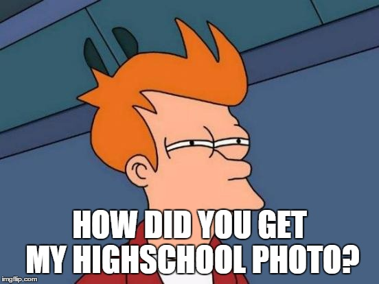 Futurama Fry Meme | HOW DID YOU GET MY HIGHSCHOOL PHOTO? | image tagged in memes,futurama fry | made w/ Imgflip meme maker