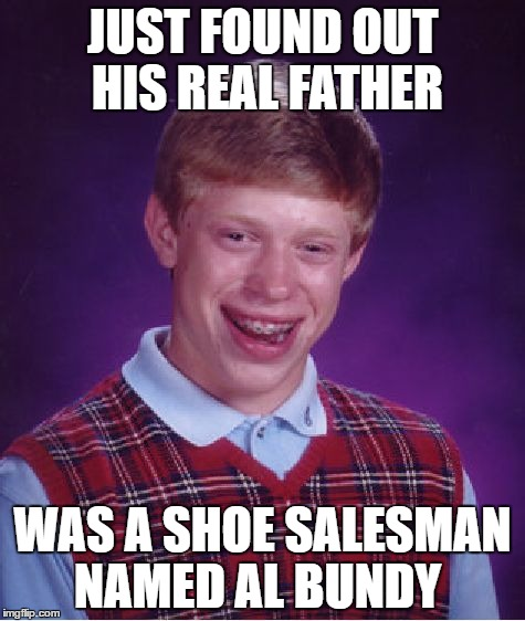 Bad Luck Brian Meme | JUST FOUND OUT HIS REAL FATHER WAS A SHOE SALESMAN NAMED AL BUNDY | image tagged in memes,bad luck brian | made w/ Imgflip meme maker