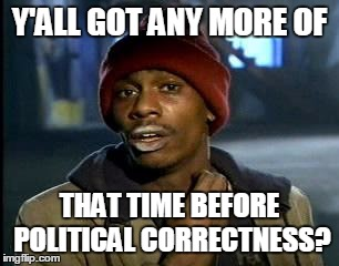 Back When Freedom Of Thought Was Allowed | Y'ALL GOT ANY MORE OF THAT TIME BEFORE POLITICAL CORRECTNESS? | image tagged in memes,yall got any more of | made w/ Imgflip meme maker