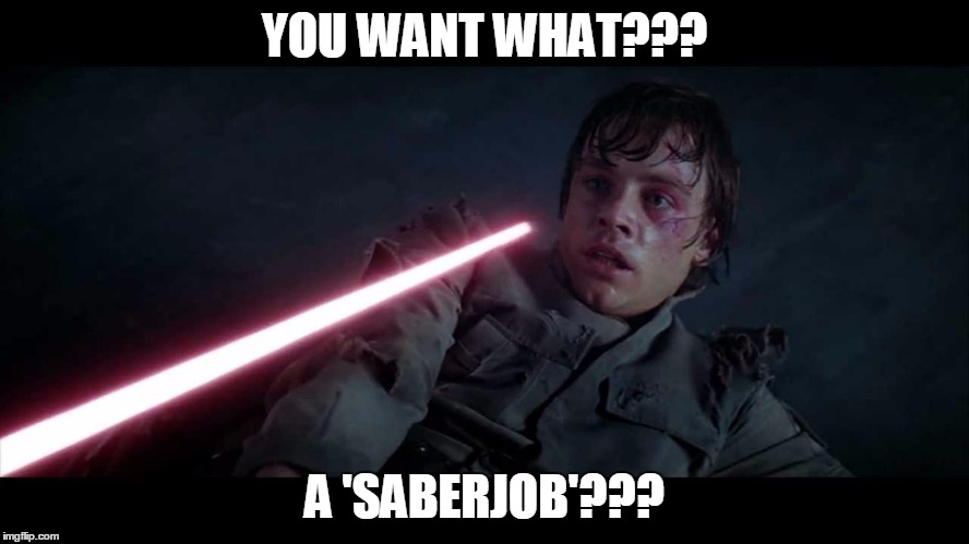 YOU WANT WHAT??? A 'SABERJOB'??? | made w/ Imgflip meme maker