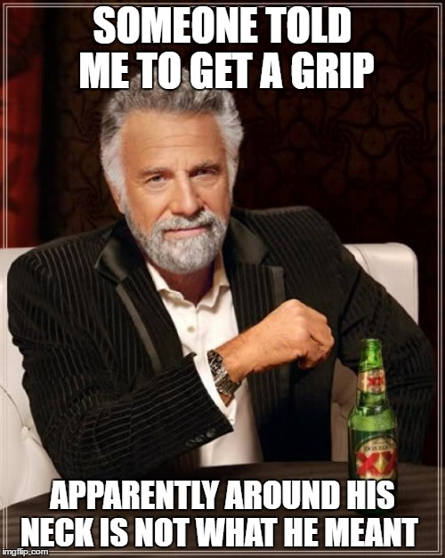 The Most Interesting Man In The World Meme | SOMEONE TOLD ME TO GET A GRIP APPARENTLY AROUND HIS NECK IS NOT WHAT HE MEANT | image tagged in memes,the most interesting man in the world | made w/ Imgflip meme maker
