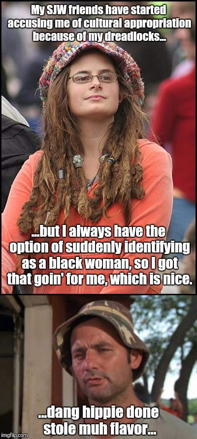 American cultural mish-mash, 2017 | My SJW friends have started accusing me of cultural appropriation because of my dreadlocks... ...but I always have the option of suddenly id | image tagged in so i got that goin for me which is nice,college liberal | made w/ Imgflip meme maker