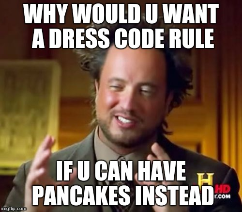Ancient Aliens Meme | WHY WOULD U WANT A DRESS CODE RULE IF U CAN HAVE PANCAKES INSTEAD | image tagged in memes,ancient aliens | made w/ Imgflip meme maker