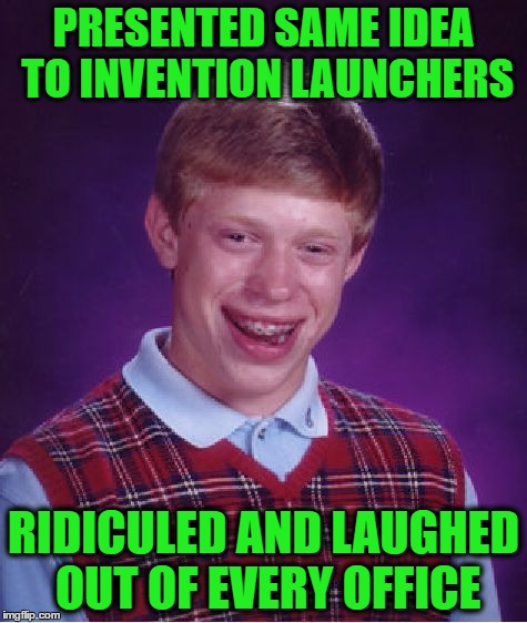 Bad Luck Brian Meme | PRESENTED SAME IDEA TO INVENTION LAUNCHERS RIDICULED AND LAUGHED OUT OF EVERY OFFICE | image tagged in memes,bad luck brian | made w/ Imgflip meme maker