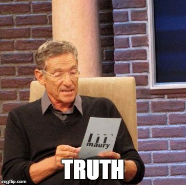 Maury Lie Detector Meme | TRUTH | image tagged in memes,maury lie detector | made w/ Imgflip meme maker
